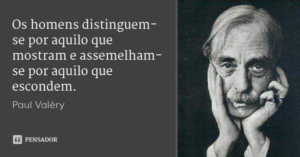 Os homens distinguem-se por aquilo que mostram e assemelham-se por aquilo que escondem.... Frase de Paul Valéry.