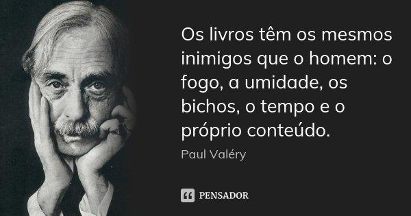 Os livros têm os mesmos inimigos que o homem: o fogo, a umidade, os bichos, o tempo e o próprio conteúdo.... Frase de Paul Valéry.