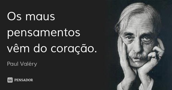 Os maus pensamentos vêm do coração.... Frase de Paul Valéry.
