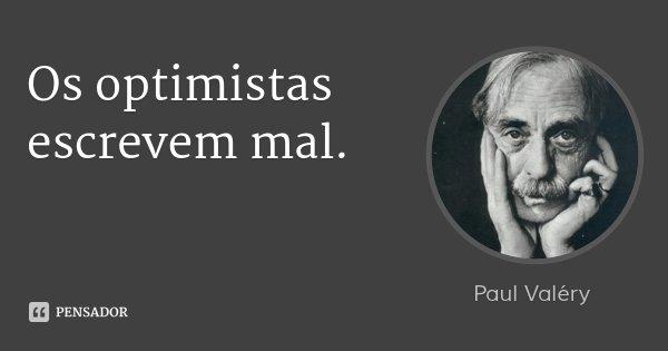 Os optimistas escrevem mal.... Frase de Paul Valéry.