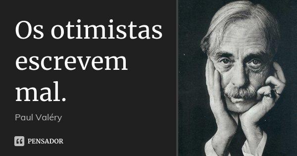 Os otimistas escrevem mal.... Frase de Paul Valéry.