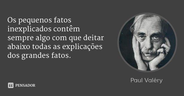 Os pequenos fatos inexplicados contêm sempre algo com que deitar abaixo todas as explicações dos grandes fatos.... Frase de Paul Valéry.