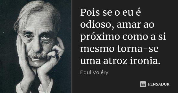 Pois se o eu é odioso, amar ao próximo como a si mesmo torna-se uma atroz ironia.... Frase de Paul Valéry.