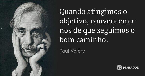 Quando atingimos o objetivo, convencemo-nos de que seguimos o bom caminho.... Frase de Paul Valéry.