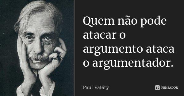 Quem não pode atacar o argumento ataca o argumentador.... Frase de Paul Valéry.