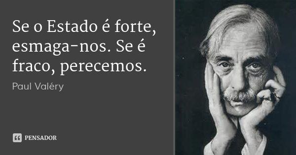 Se o Estado é forte, esmaga-nos. Se é fraco, perecemos.... Frase de Paul Valéry.