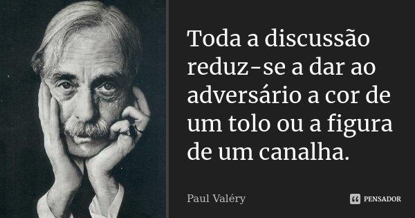 Toda a discussão reduz-se a dar ao adversário a cor de um tolo ou a figura de um canalha.... Frase de Paul Valéry.