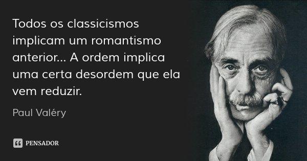Todos os classicismos implicam um romantismo anterior... A ordem implica uma certa desordem que ela vem reduzir.... Frase de Paul Valéry.