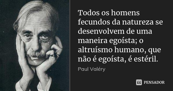 Todos os homens fecundos da natureza se desenvolvem de uma maneira egoísta; o altruísmo humano, que não é egoísta, é estéril.... Frase de Paul Valéry.