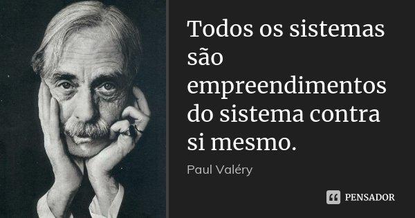 Todos os sistemas são empreendimentos do sistema contra si mesmo.... Frase de Paul Valéry.