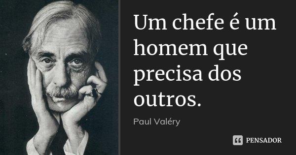 Um chefe é um homem que precisa dos outros.... Frase de Paul Valéry.