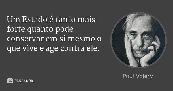 Um Estado é tanto mais forte quanto pode conservar em si mesmo o que vive e age contra ele.... Frase de Paul Valéry.