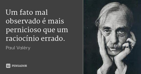 Um fato mal observado é mais pernicioso que um raciocínio errado.... Frase de Paul Valéry.