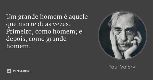 Um grande homem é aquele que morre duas vezes. Primeiro, como homem; e depois, como grande homem.... Frase de Paul Valéry.