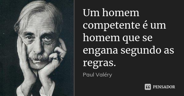 Um homem competente é um homem que se engana segundo as regras.... Frase de Paul Valéry.