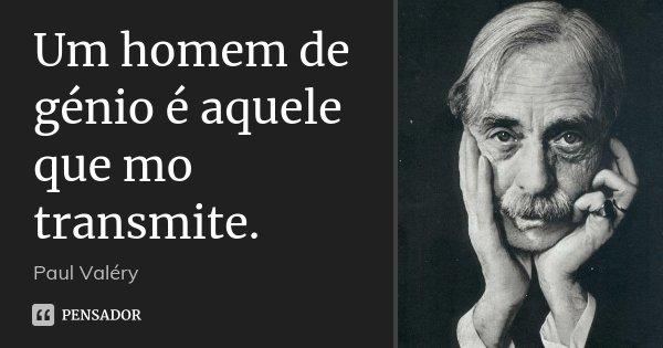 Um homem de génio é aquele que mo transmite.... Frase de Paul Valéry.