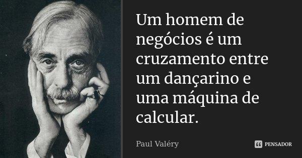 Um homem de negócios é um cruzamento entre um dançarino e uma máquina de calcular.... Frase de Paul Valéry.