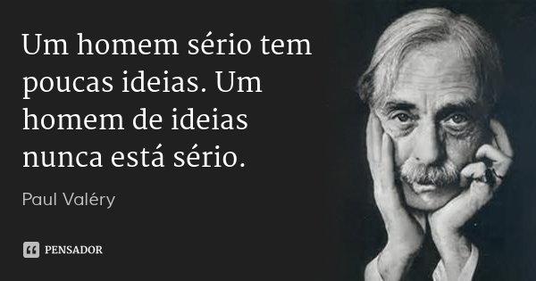 Um homem sério tem poucas idéias. Um homem de idéias nunca é sério.... Frase de Paul Valéry.