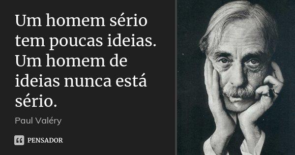 Um homem sério tem poucas ideias. Um homem de ideias nunca está sério.... Frase de Paul Valéry.