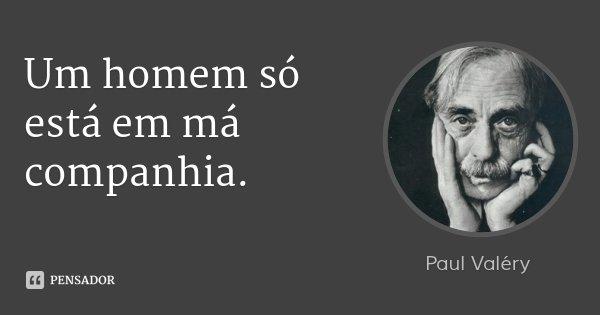 Um homem só está em má companhia.... Frase de Paul Valéry.