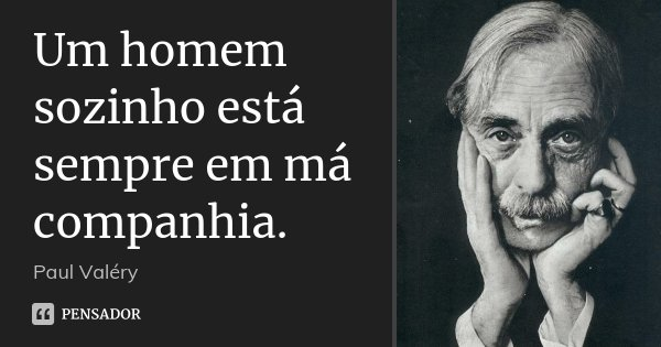 Um homem sozinho está sempre em má companhia.... Frase de Paul Valéry.