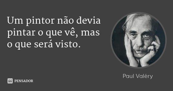 Um pintor não devia pintar o que vê, mas o que será visto.... Frase de Paul Valéry.