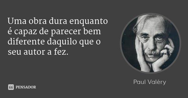 Uma obra dura enquanto é capaz de parecer bem diferente daquilo que o seu autor a fez.... Frase de Paul Valéry.