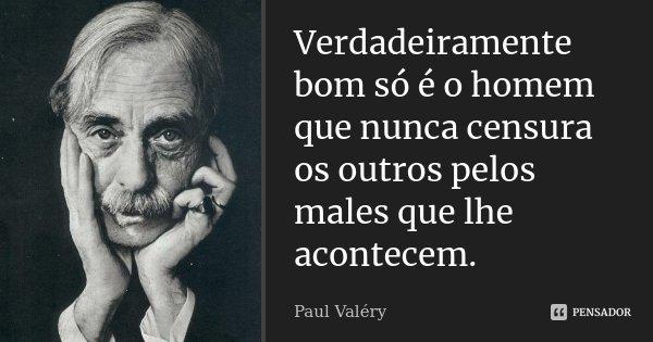 Verdadeiramente bom só é o homem que nunca censura os outros pelos males que lhe acontecem.... Frase de Paul Valéry.