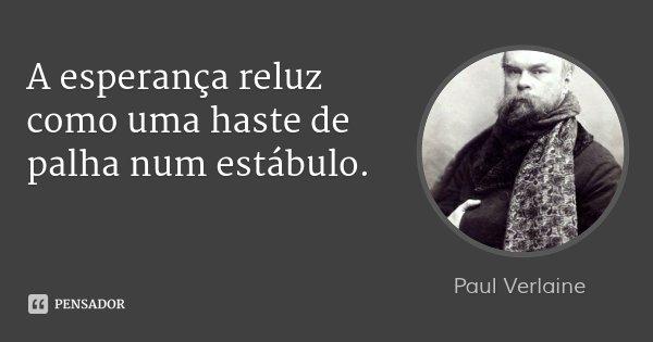 A esperança reluz como uma haste de palha num estábulo.... Frase de Paul Verlaine.
