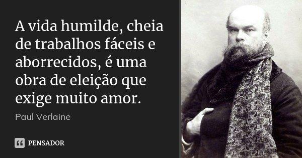A vida humilde, cheia de trabalhos fáceis e aborrecidos, é uma obra de eleição que exige muito amor.... Frase de Paul Verlaine.