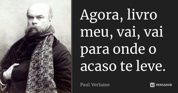 Agora, livro meu, vai, vai para onde o acaso te leve.... Frase de Paul Verlaine.