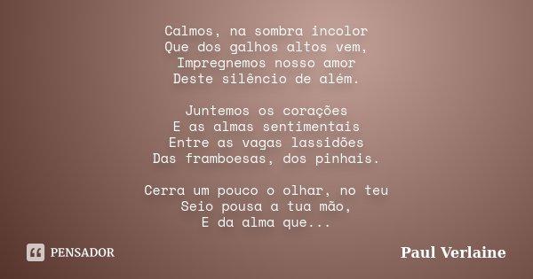 Calmos, na sombra incolor Que dos galhos altos vem, Impregnemos nosso amor Deste silêncio de além. Juntemos os corações E as almas sentimentais Entre as vagas l... Frase de Paul Verlaine.