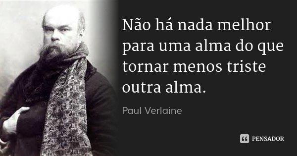 Não há nada melhor para uma alma do que tornar menos triste outra alma.... Frase de Paul Verlaine.