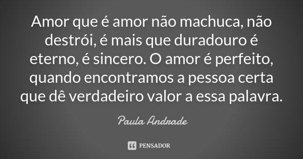Amor que é amor não machuca, não destrói, é mais que duradouro é eterno, é sincero. O amor é perfeito, quando encontramos a pessoa certa que dê verdadeiro valor... Frase de Paula Andrade.