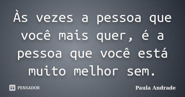 Às vezes a pessoa que você mais quer, é a pessoa que você está muito melhor sem.... Frase de Paula Andrade.