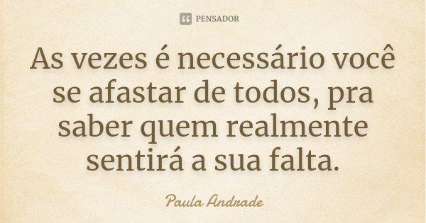 As vezes é necessário você se afastar de todos, pra saber quem realmente sentirá a sua falta.... Frase de Paula Andrade.