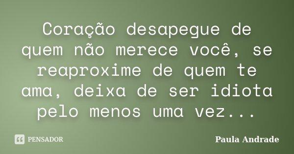 Coração desapegue de quem não merece você, se reaproxime de quem te ama, deixa de ser idiota pelo menos uma vez...... Frase de Paula Andrade.