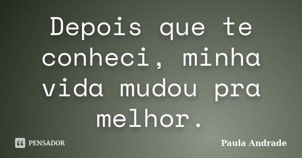 Depois que te conheci, minha vida mudou pra melhor.... Frase de Paula Andrade.