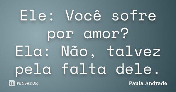 Ele: Você sofre por amor? Ela: Não, talvez pela falta dele.... Frase de Paula Andrade.