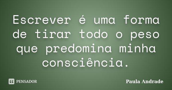 Escrever é uma forma de tirar todo o peso que predomina minha consciência.... Frase de Paula Andrade.