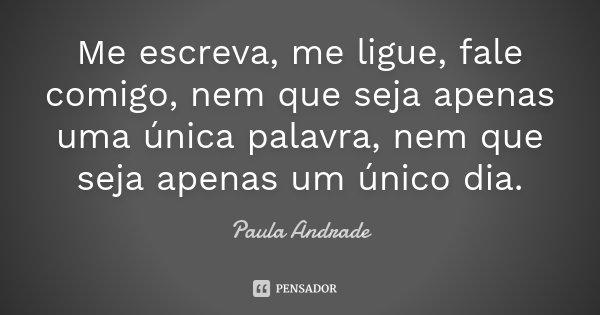 Me escreva, me ligue, fale comigo, nem que seja apenas uma única palavra, nem que seja apenas um único dia.... Frase de Paula Andrade.