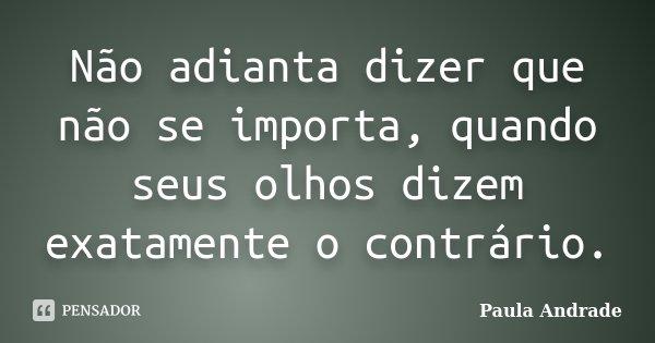 Não adianta dizer que não se importa, quando seus olhos dizem exatamente o contrário.... Frase de Paula Andrade.