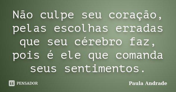 Não culpe seu coração, pelas escolhas erradas que seu cérebro faz, pois é ele que comanda seus sentimentos.... Frase de Paula Andrade.