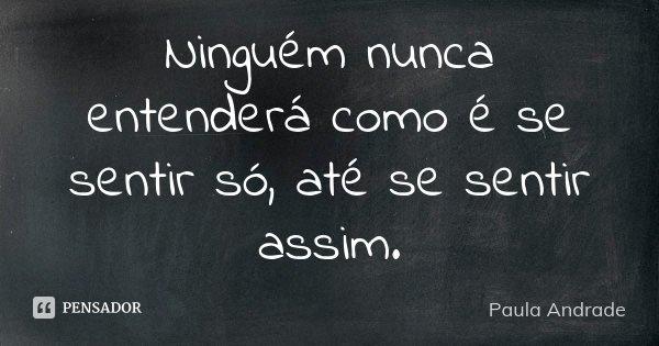Ninguém nunca entenderá como é se sentir só, até se sentir assim.... Frase de Paula Andrade.