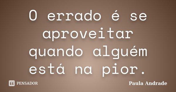O errado é se aproveitar quando alguém está na pior.... Frase de Paula Andrade.