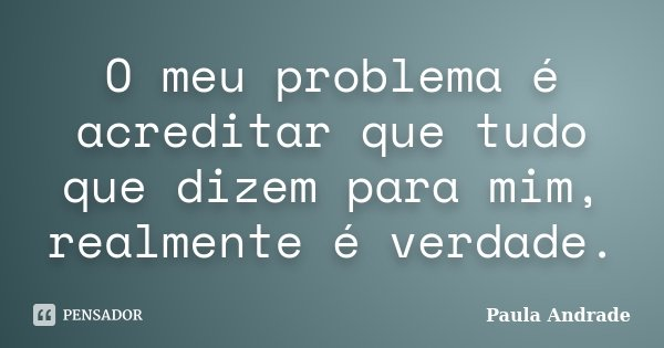 O meu problema é acreditar que tudo que dizem para mim, realmente é verdade.... Frase de Paula Andrade.