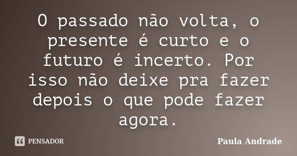 O passado não volta, o presente é curto e o futuro é incerto. Por isso não deixe pra fazer depois o que pode fazer agora.... Frase de Paula Andrade.