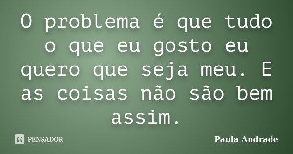 O problema é que tudo o que eu gosto eu quero que seja meu. E as coisas não são bem assim.... Frase de Paula Andrade.