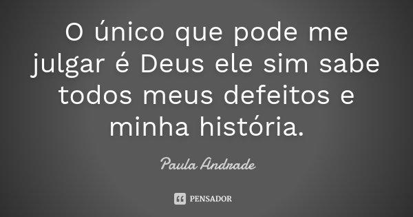 O único que pode me julgar é Deus ele sim sabe todos meus defeitos e minha história.... Frase de Paula Andrade.