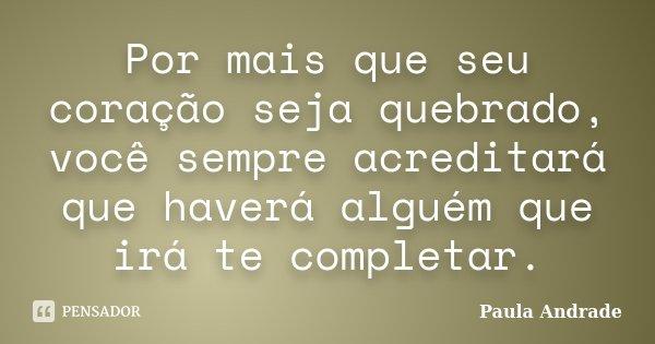 Por mais que seu coração seja quebrado, você sempre acreditará que haverá alguém que irá te completar.... Frase de Paula Andrade.